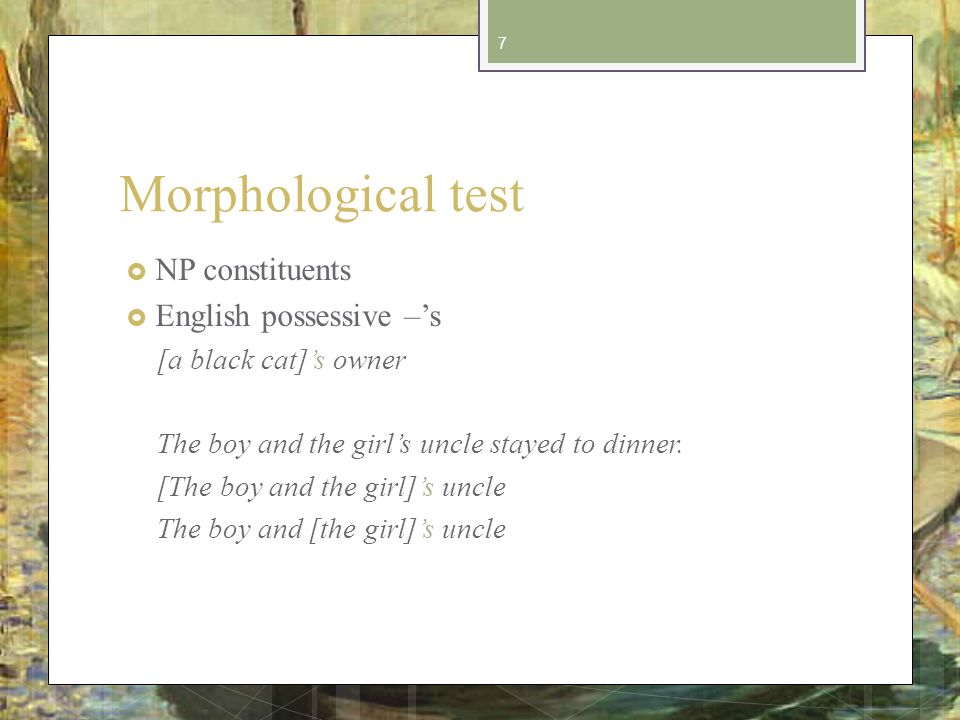 Morphological test NP constituents English possessive –s [a black cat]s owner The boy and the girls uncle stayed to dinner.