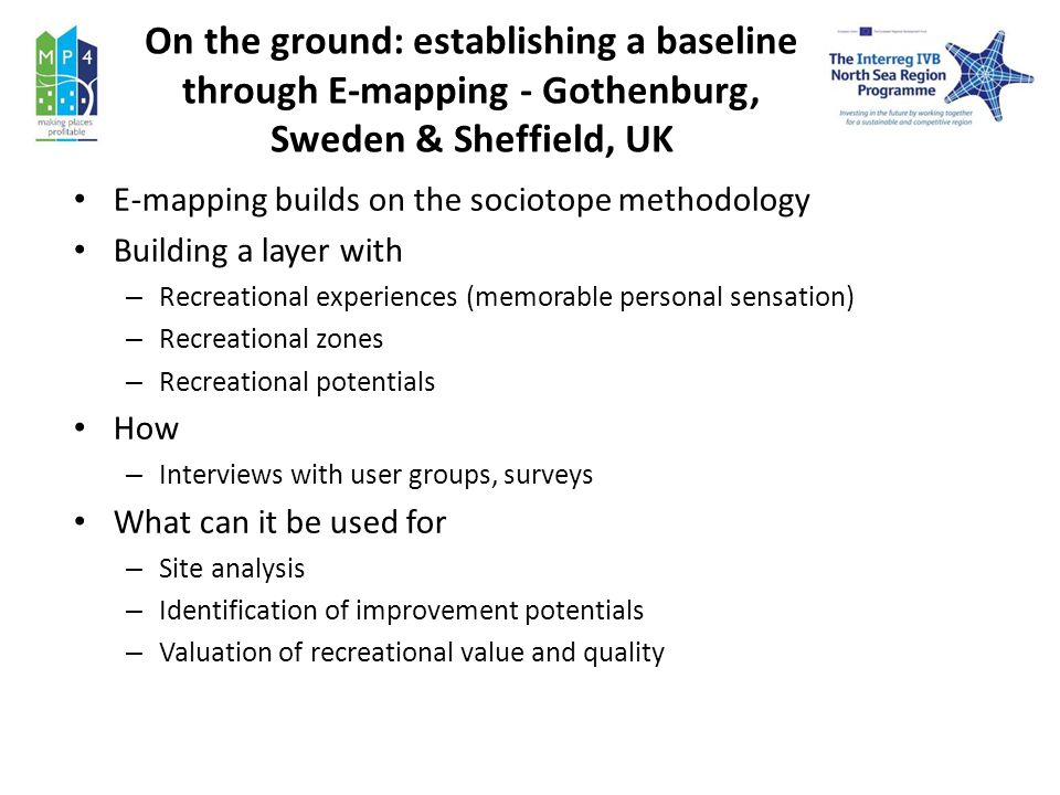 On the ground: establishing a baseline through E-mapping - Gothenburg, Sweden & Sheffield, UK E-mapping builds on the sociotope methodology Building a layer with – Recreational experiences (memorable personal sensation) – Recreational zones – Recreational potentials How – Interviews with user groups, surveys What can it be used for – Site analysis – Identification of improvement potentials – Valuation of recreational value and quality