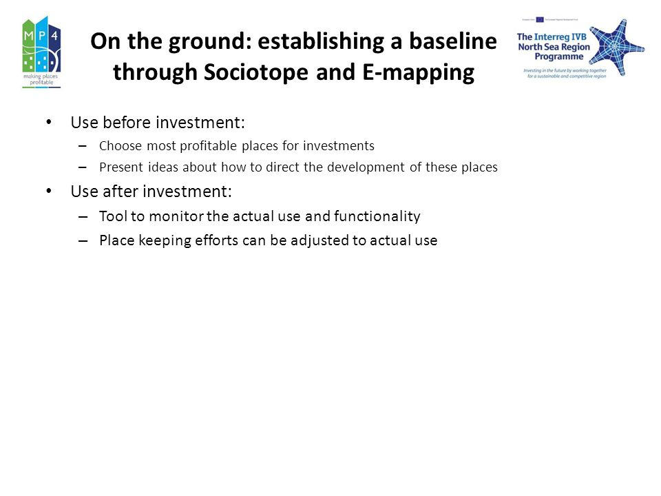 On the ground: establishing a baseline through Sociotope and E-mapping Use before investment: – Choose most profitable places for investments – Present ideas about how to direct the development of these places Use after investment: – Tool to monitor the actual use and functionality – Place keeping efforts can be adjusted to actual use