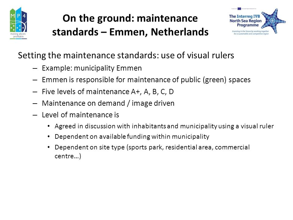 On the ground: maintenance standards – Emmen, Netherlands Setting the maintenance standards: use of visual rulers – Example: municipality Emmen – Emmen is responsible for maintenance of public (green) spaces – Five levels of maintenance A+, A, B, C, D – Maintenance on demand / image driven – Level of maintenance is Agreed in discussion with inhabitants and municipality using a visual ruler Dependent on available funding within municipality Dependent on site type (sports park, residential area, commercial centre…)