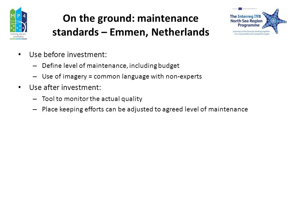 On the ground: maintenance standards – Emmen, Netherlands Use before investment: – Define level of maintenance, including budget – Use of imagery = common language with non-experts Use after investment: – Tool to monitor the actual quality – Place keeping efforts can be adjusted to agreed level of maintenance