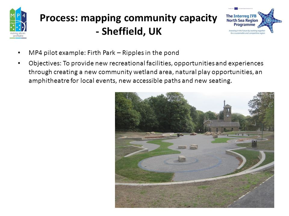 Process: mapping community capacity - Sheffield, UK MP4 pilot example: Firth Park – Ripples in the pond Objectives: To provide new recreational facilities, opportunities and experiences through creating a new community wetland area, natural play opportunities, an amphitheatre for local events, new accessible paths and new seating.