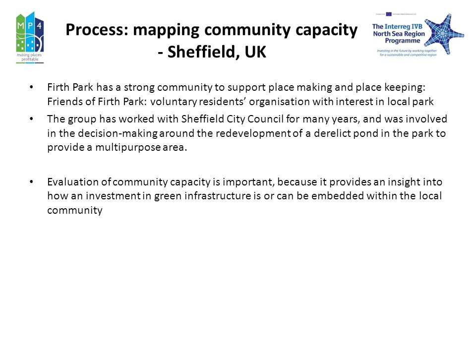Process: mapping community capacity - Sheffield, UK Firth Park has a strong community to support place making and place keeping: Friends of Firth Park: voluntary residents organisation with interest in local park The group has worked with Sheffield City Council for many years, and was involved in the decision-making around the redevelopment of a derelict pond in the park to provide a multipurpose area.