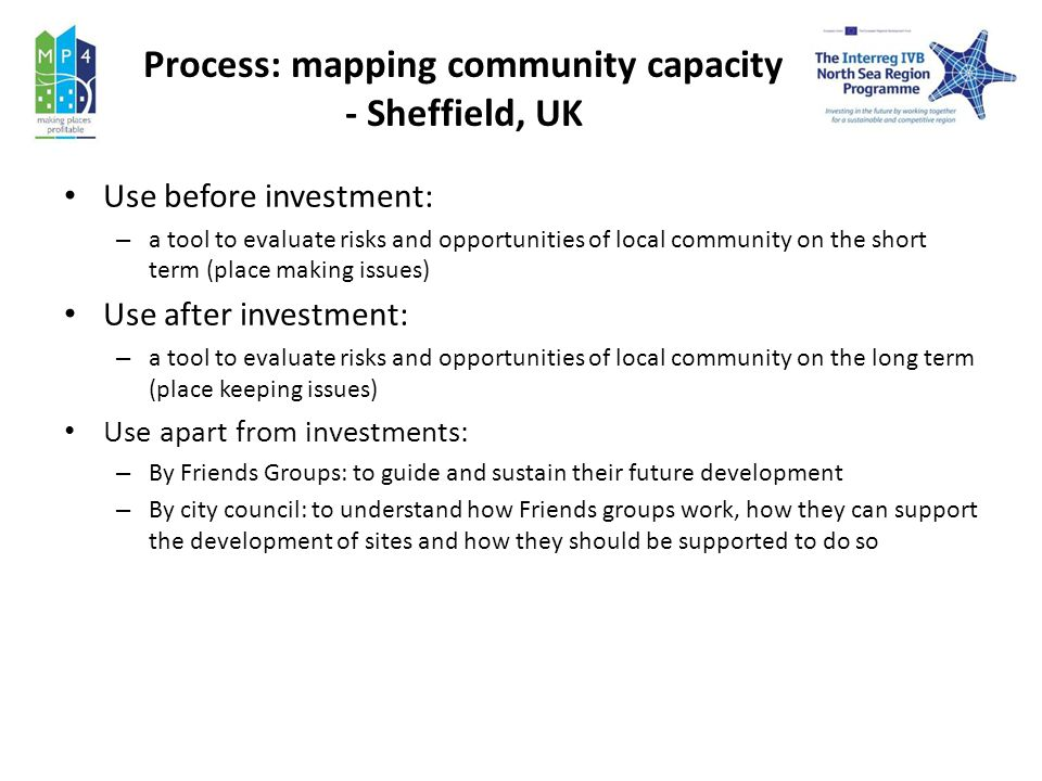 Process: mapping community capacity - Sheffield, UK Use before investment: – a tool to evaluate risks and opportunities of local community on the short term (place making issues) Use after investment: – a tool to evaluate risks and opportunities of local community on the long term (place keeping issues) Use apart from investments: – By Friends Groups: to guide and sustain their future development – By city council: to understand how Friends groups work, how they can support the development of sites and how they should be supported to do so