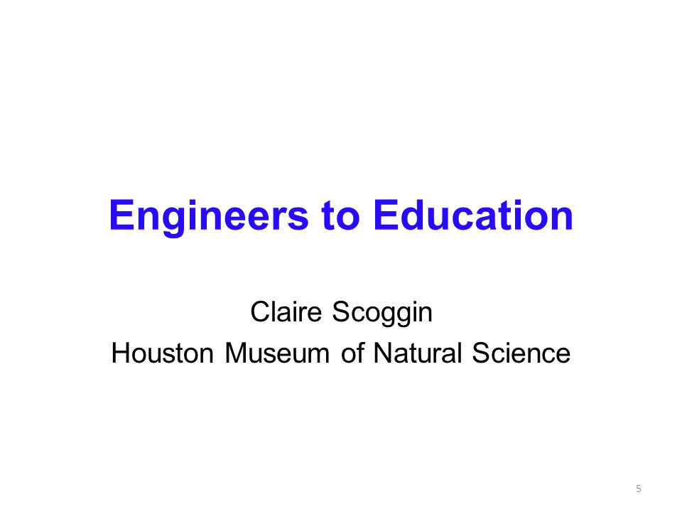 Engineers to Education Claire Scoggin Houston Museum of Natural Science 5