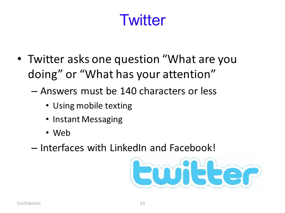 Twitter Twitter asks one question What are you doing or What has your attention – Answers must be 140 characters or less Using mobile texting Instant Messaging Web – Interfaces with LinkedIn and Facebook.