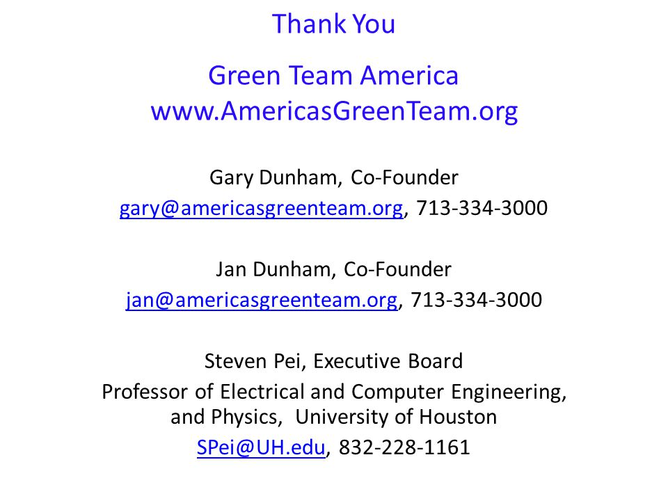 Thank You Green Team America www.AmericasGreenTeam.org Gary Dunham, Co-Founder gary@americasgreenteam.orggary@americasgreenteam.org, 713-334-3000 Jan Dunham, Co-Founder jan@americasgreenteam.orgjan@americasgreenteam.org, 713-334-3000 Steven Pei, Executive Board Professor of Electrical and Computer Engineering, and Physics, University of Houston SPei@UH.eduSPei@UH.edu, 832-228-1161