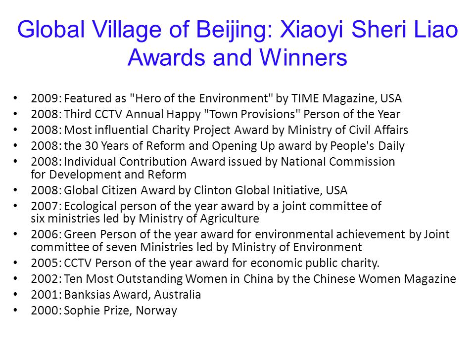Global Village of Beijing: Xiaoyi Sheri Liao Awards and Winners 2009: Featured as Hero of the Environment by TIME Magazine, USA 2008: Third CCTV Annual Happy Town Provisions Person of the Year 2008: Most influential Charity Project Award by Ministry of Civil Affairs 2008: the 30 Years of Reform and Opening Up award by People s Daily 2008: Individual Contribution Award issued by National Commission for Development and Reform 2008: Global Citizen Award by Clinton Global Initiative, USA 2007: Ecological person of the year award by a joint committee of six ministries led by Ministry of Agriculture 2006: Green Person of the year award for environmental achievement by Joint committee of seven Ministries led by Ministry of Environment 2005: CCTV Person of the year award for economic public charity.