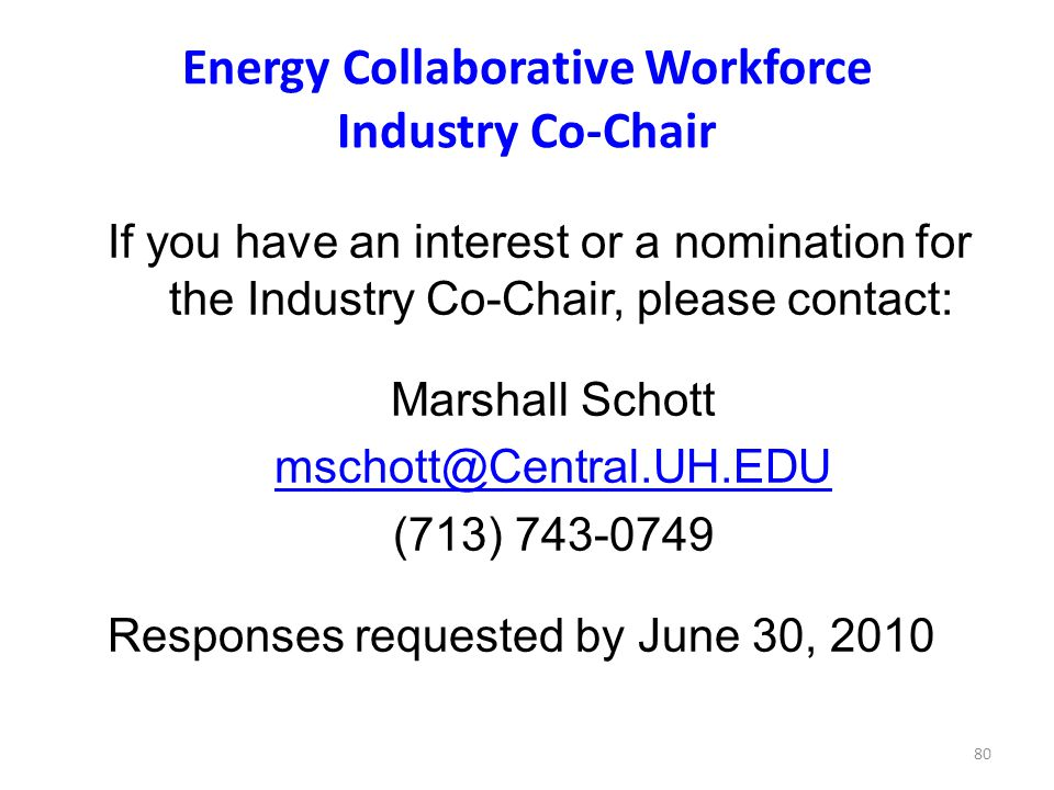 80 Energy Collaborative Workforce Industry Co-Chair If you have an interest or a nomination for the Industry Co-Chair, please contact: Marshall Schott mschott@Central.UH.EDU (713) 743-0749 Responses requested by June 30, 2010