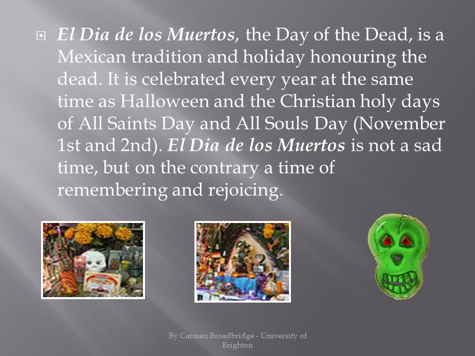 El Dia de los Muertos, the Day of the Dead, is a Mexican tradition and holiday honouring the dead.