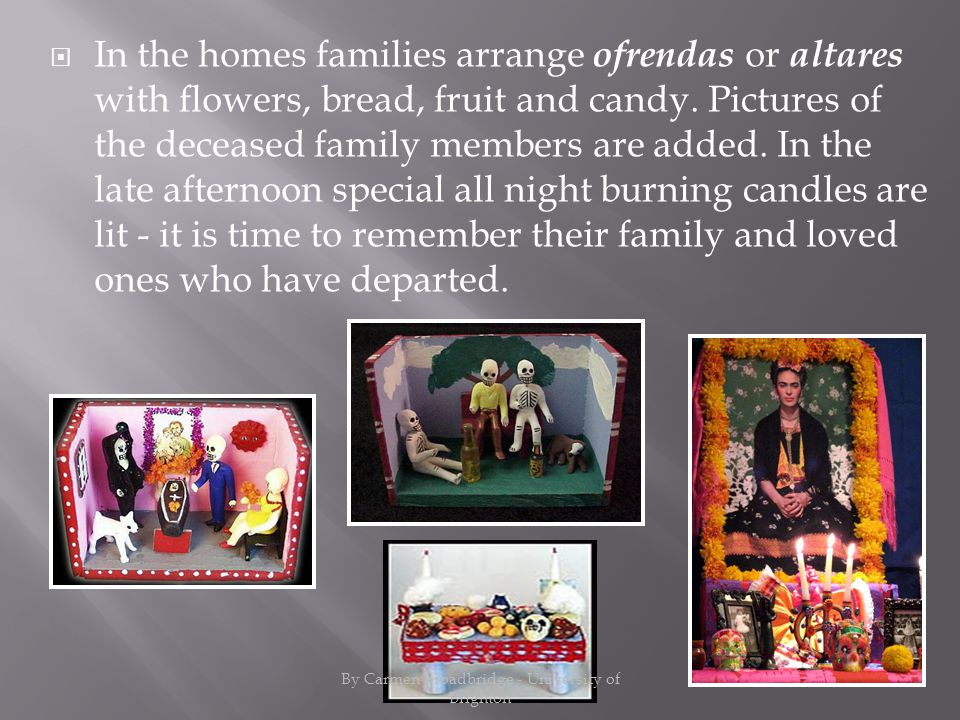 In the homes families arrange ofrendas or altares with flowers, bread, fruit and candy.