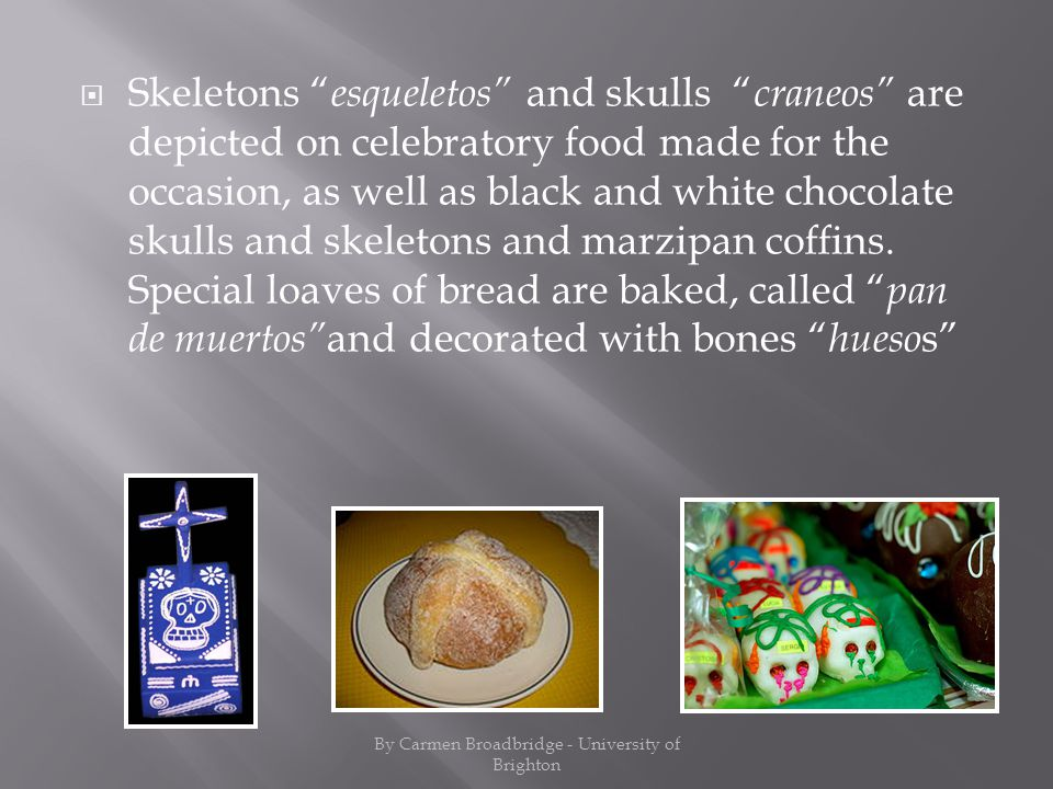 Skeletons esqueletos and skulls craneos are depicted on celebratory food made for the occasion, as well as black and white chocolate skulls and skeletons and marzipan coffins.