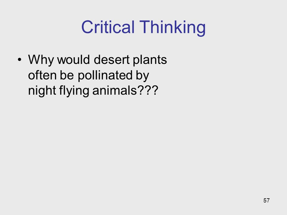 57 Critical Thinking Why would desert plants often be pollinated by night flying animals???