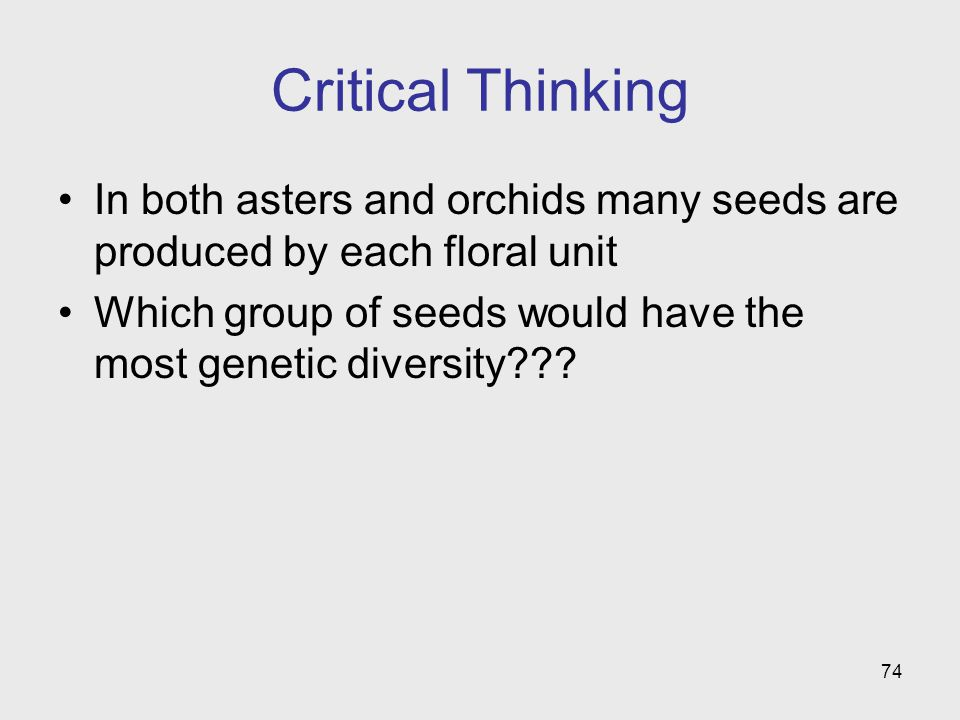 74 Critical Thinking In both asters and orchids many seeds are produced by each floral unit Which group of seeds would have the most genetic diversity???