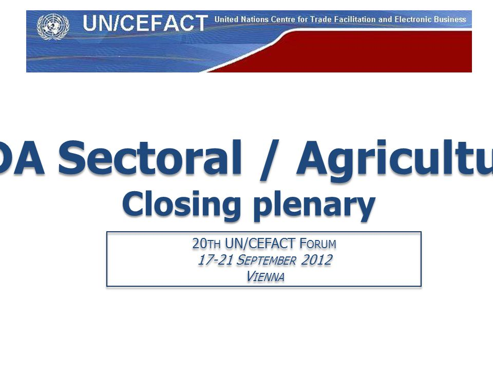 PDA Sectoral / Agriculture Closing plenary 20 TH UN/CEFACT F ORUM 17-21 S EPTEMBER 2012 V IENNA 20 TH UN/CEFACT F ORUM 17-21 S EPTEMBER 2012 V IENNA