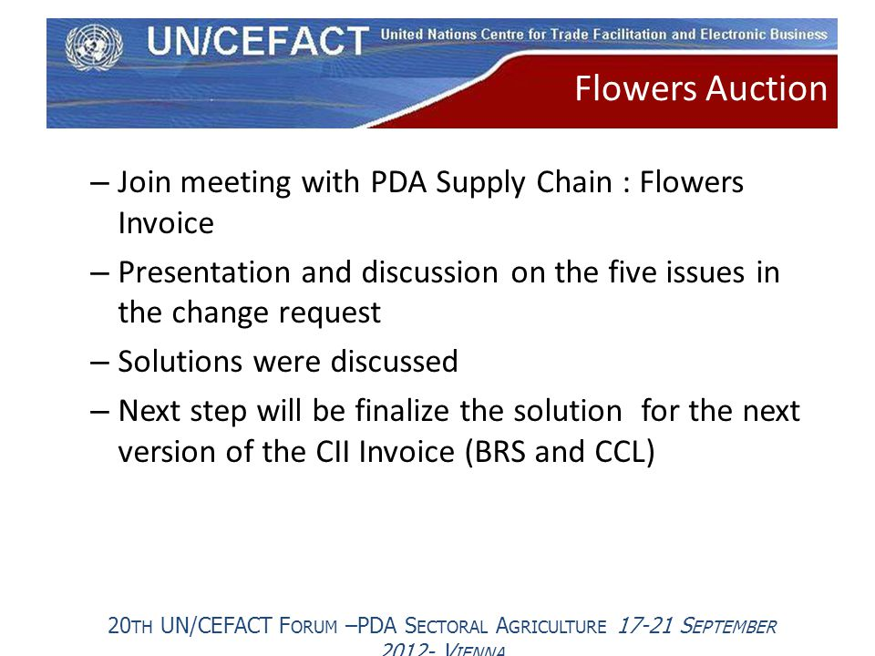 20 TH UN/CEFACT F ORUM –PDA S ECTORAL A GRICULTURE 17-21 S EPTEMBER 2012- V IENNA – Join meeting with PDA Supply Chain : Flowers Invoice – Presentation and discussion on the five issues in the change request – Solutions were discussed – Next step will be finalize the solution for the next version of the CII Invoice (BRS and CCL) Flowers Auction