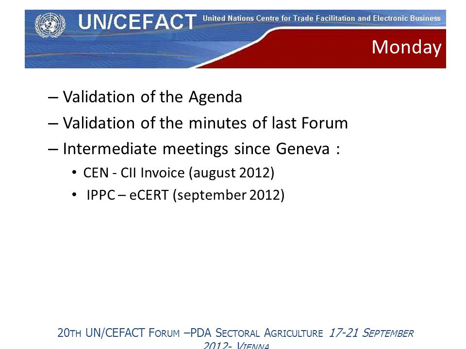 20 TH UN/CEFACT F ORUM –PDA S ECTORAL A GRICULTURE 17-21 S EPTEMBER 2012- V IENNA – Validation of the Agenda – Validation of the minutes of last Forum – Intermediate meetings since Geneva : CEN - CII Invoice (august 2012) IPPC – eCERT (september 2012) Monday