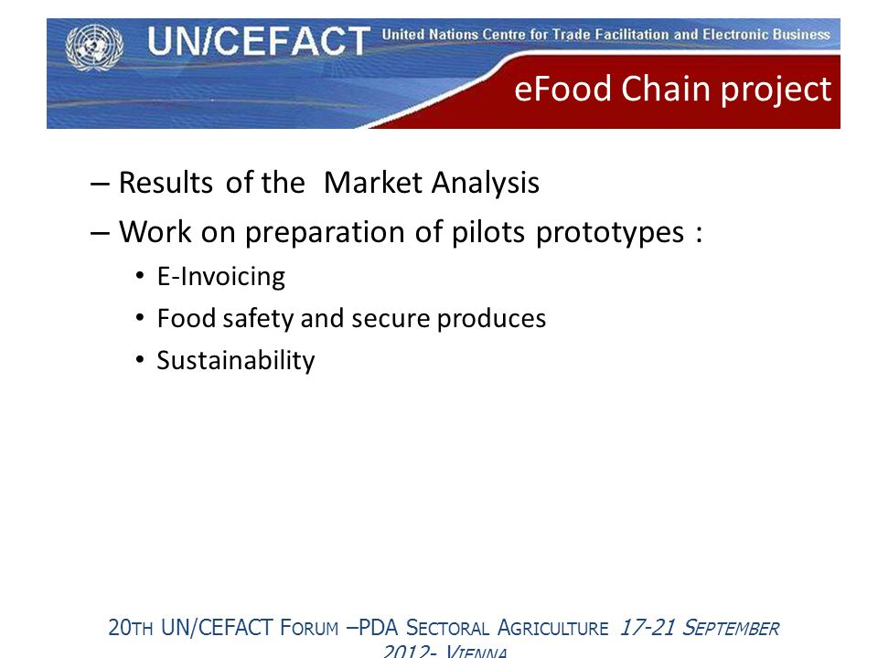 20 TH UN/CEFACT F ORUM –PDA S ECTORAL A GRICULTURE 17-21 S EPTEMBER 2012- V IENNA – Results of the Market Analysis – Work on preparation of pilots prototypes : E-Invoicing Food safety and secure produces Sustainability eFood Chain project