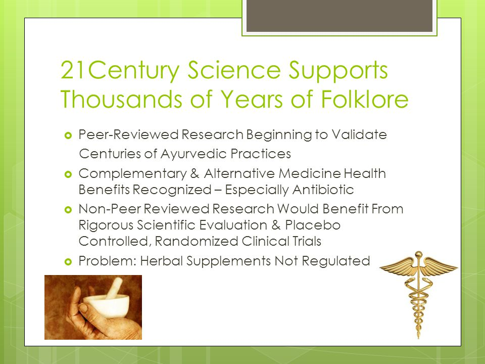 21Century Science Supports Thousands of Years of Folklore Peer-Reviewed Research Beginning to Validate Centuries of Ayurvedic Practices Complementary