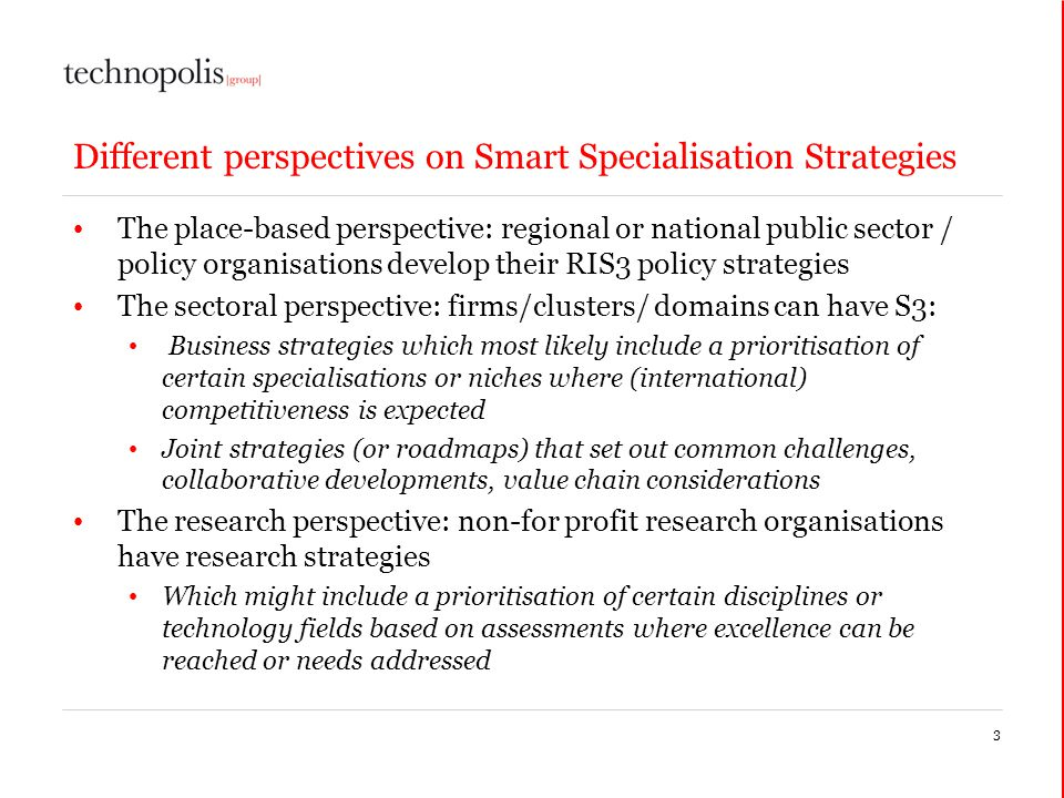 Different perspectives on Smart Specialisation Strategies The place-based perspective: regional or national public sector / policy organisations develop their RIS3 policy strategies The sectoral perspective: firms/clusters/ domains can have S3: Business strategies which most likely include a prioritisation of certain specialisations or niches where (international) competitiveness is expected Joint strategies (or roadmaps) that set out common challenges, collaborative developments, value chain considerations The research perspective: non-for profit research organisations have research strategies Which might include a prioritisation of certain disciplines or technology fields based on assessments where excellence can be reached or needs addressed 3