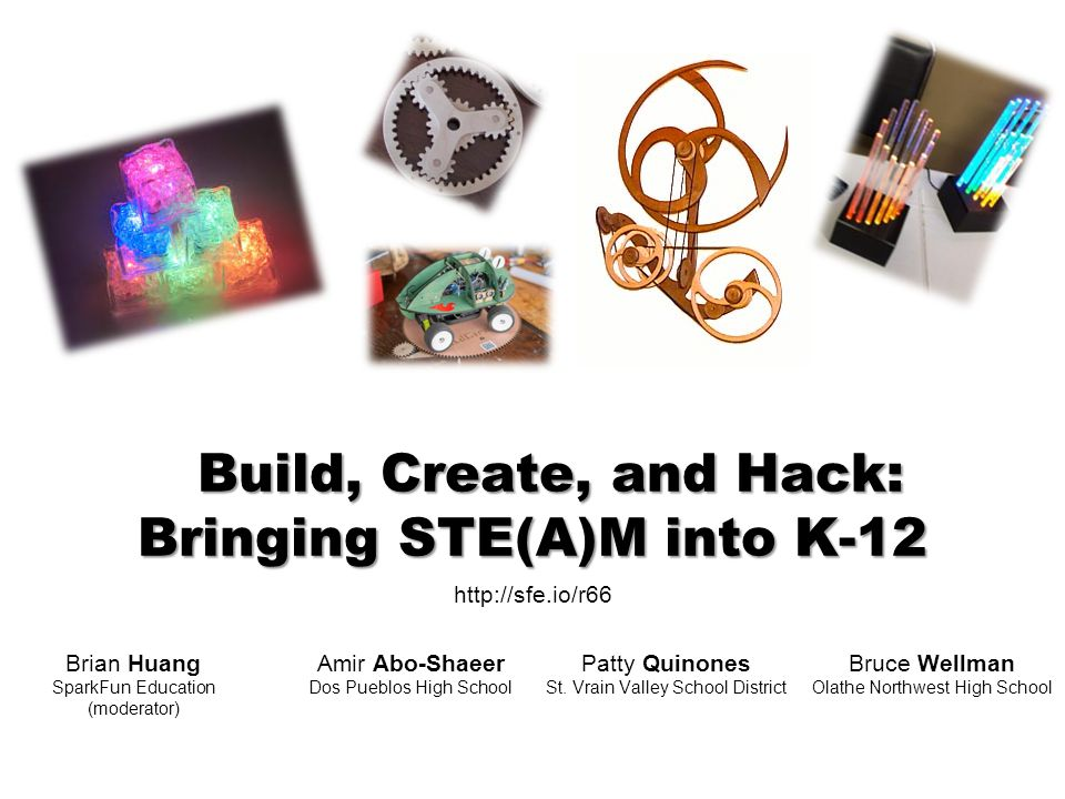 Build, Create, and Hack: Bringing STE(A)M into K-12 Amir Abo-Shaeer Dos Pueblos High School Patty Quinones St.