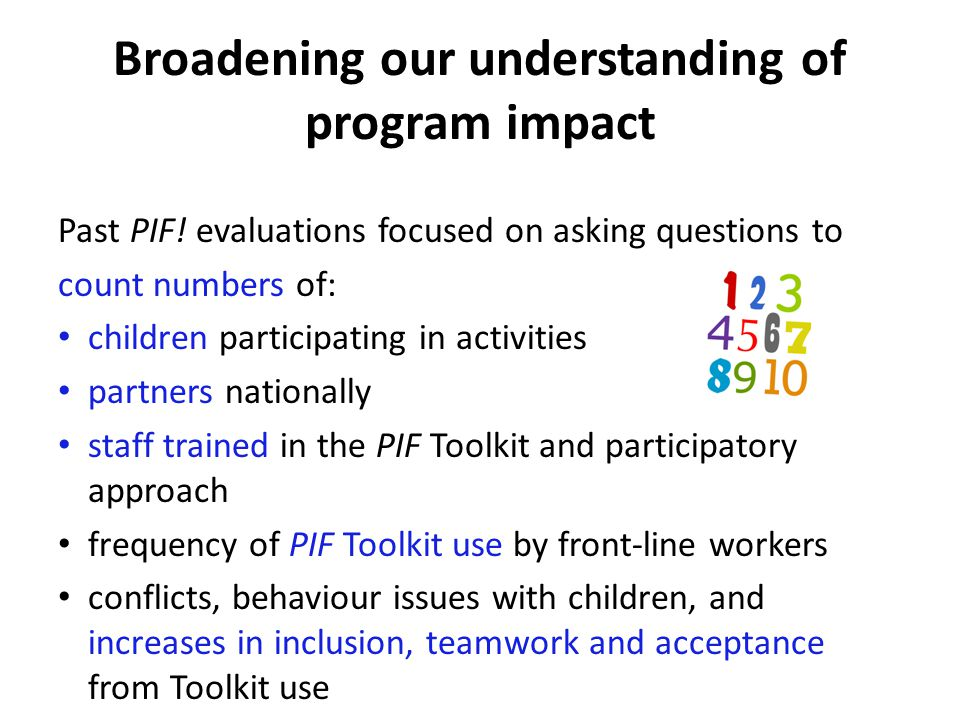 Broadening our understanding of program impact Past PIF! evaluations focused on asking questions to count numbers of: children participating in activi