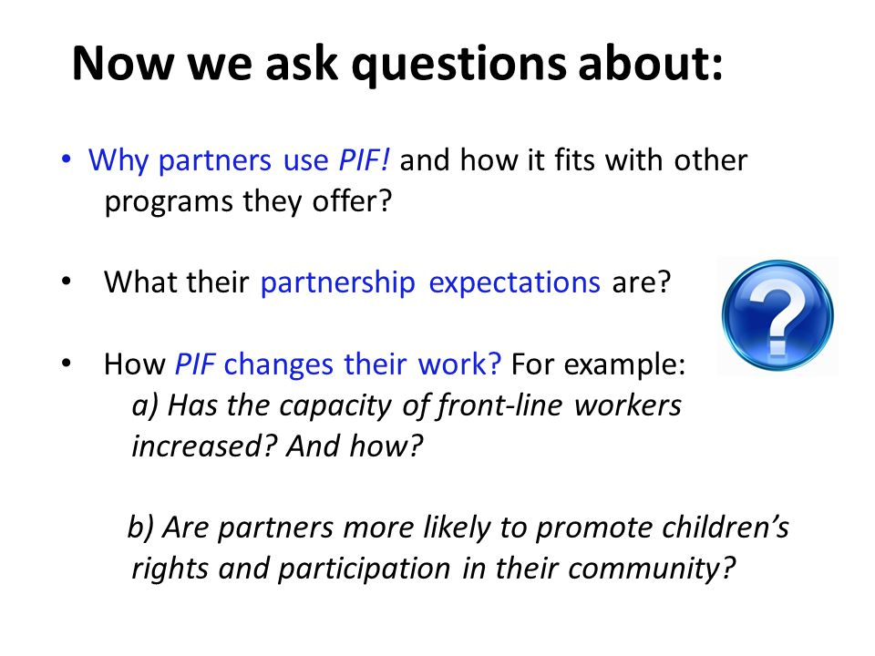 Why partners use PIF! and how it fits with other programs they offer? What their partnership expectations are? How PIF changes their work? For example