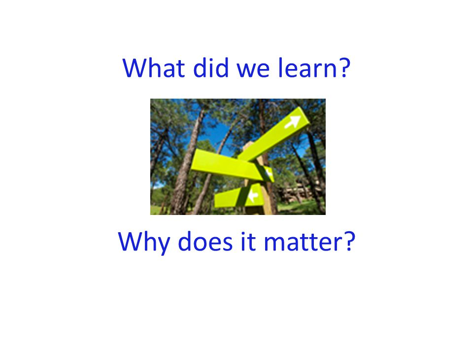 What did we learn? Why does it matter?