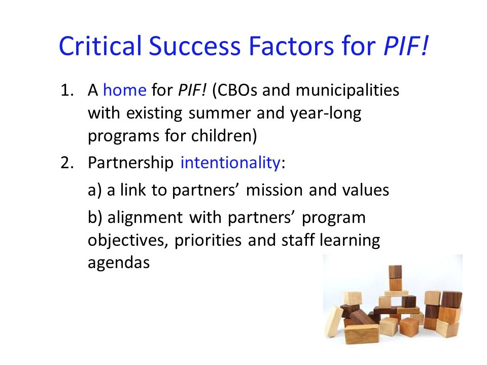 Critical Success Factors for PIF! 1.A home for PIF! (CBOs and municipalities with existing summer and year-long programs for children) 2.Partnership i