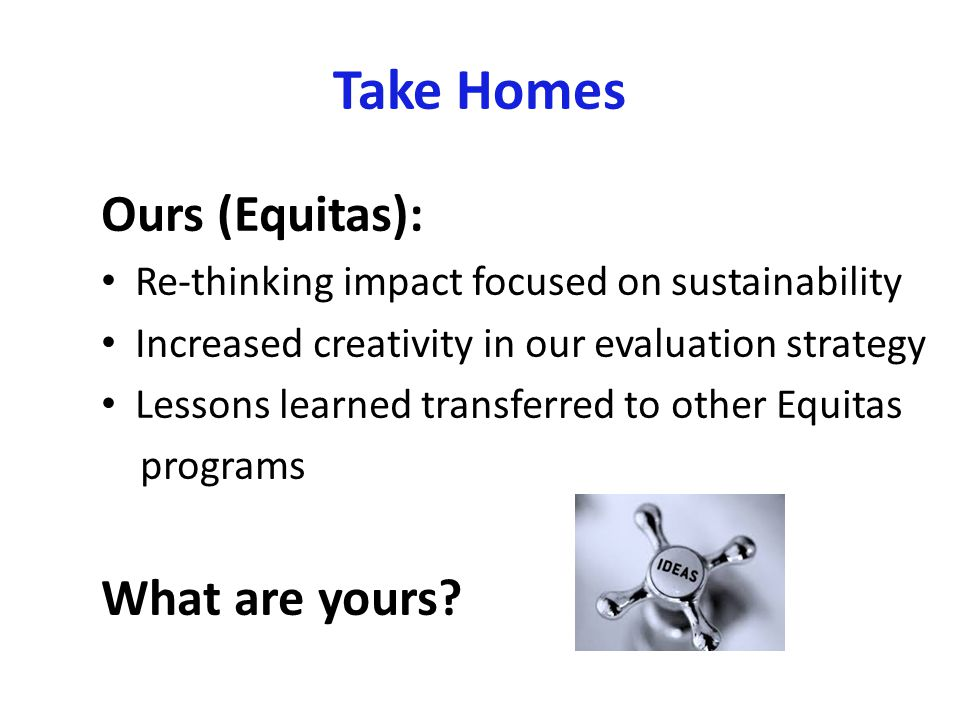 Take Homes Ours (Equitas): Re-thinking impact focused on sustainability Increased creativity in our evaluation strategy Lessons learned transferred to other Equitas programs What are yours
