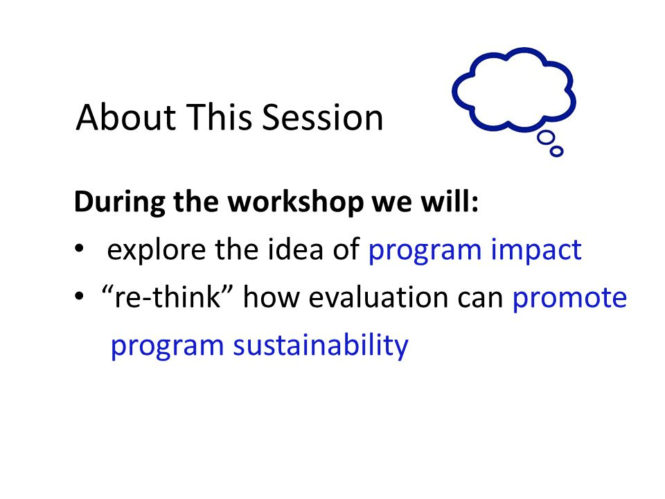 About This Session During the workshop we will: explore the idea of program impact re-think how evaluation can promote program sustainability