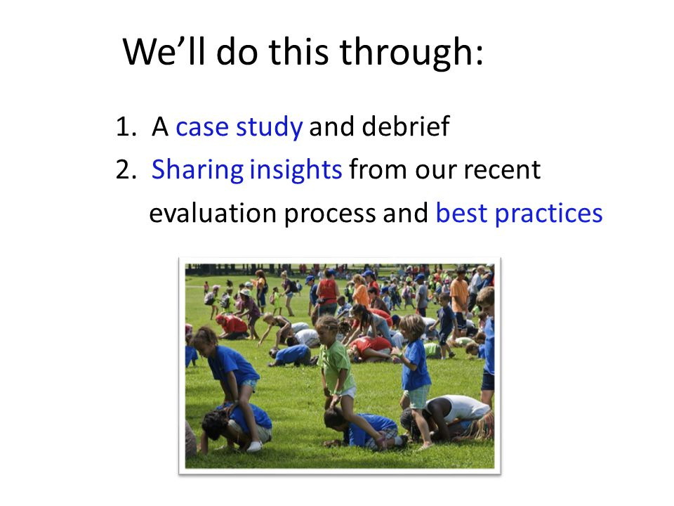 Well do this through: 1. A case study and debrief 2. Sharing insights from our recent evaluation process and best practices