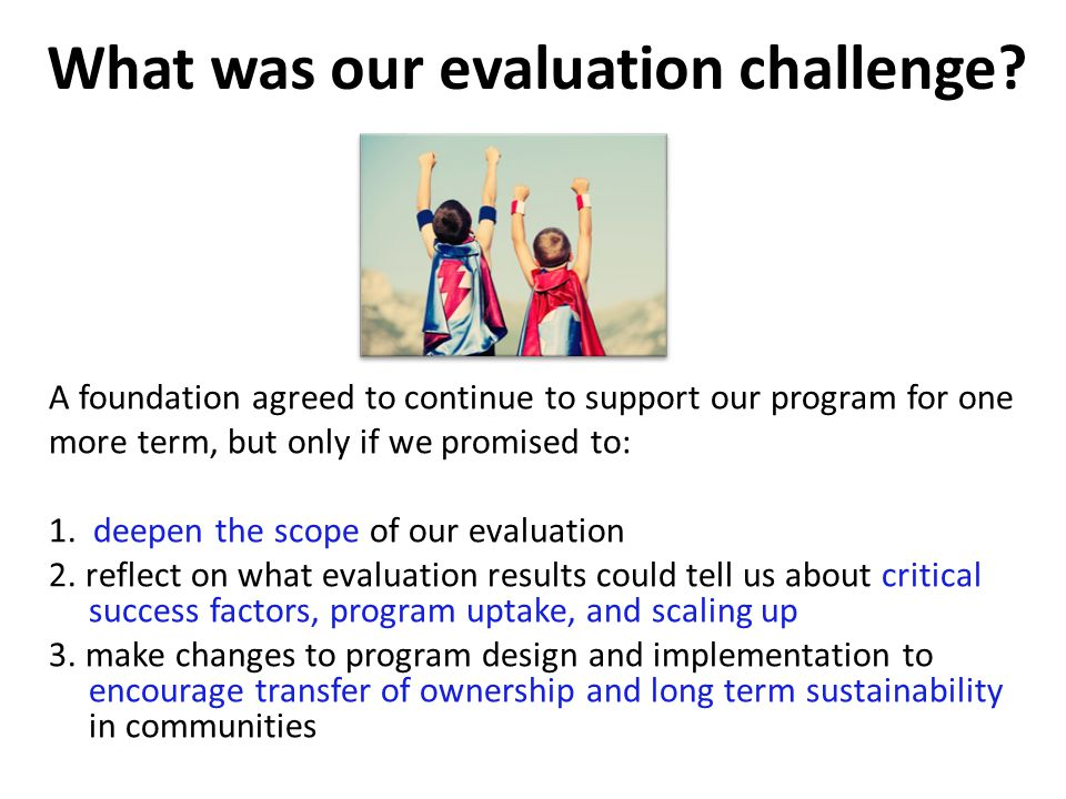 A foundation agreed to continue to support our program for one more term, but only if we promised to: 1. deepen the scope of our evaluation 2. reflect