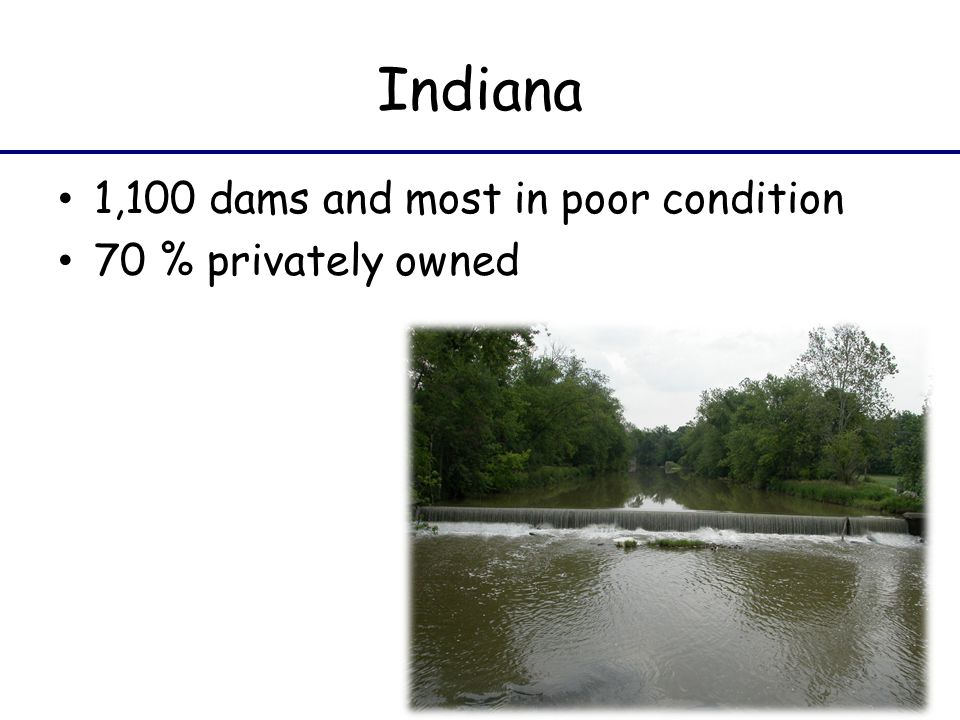 Indiana 1,100 dams and most in poor condition 70 % privately owned