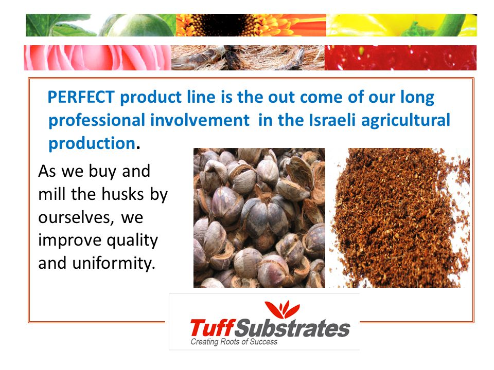 PERFECT product line is the out come of our long professional involvement in the Israeli agricultural production. As we buy and mill the husks by ours