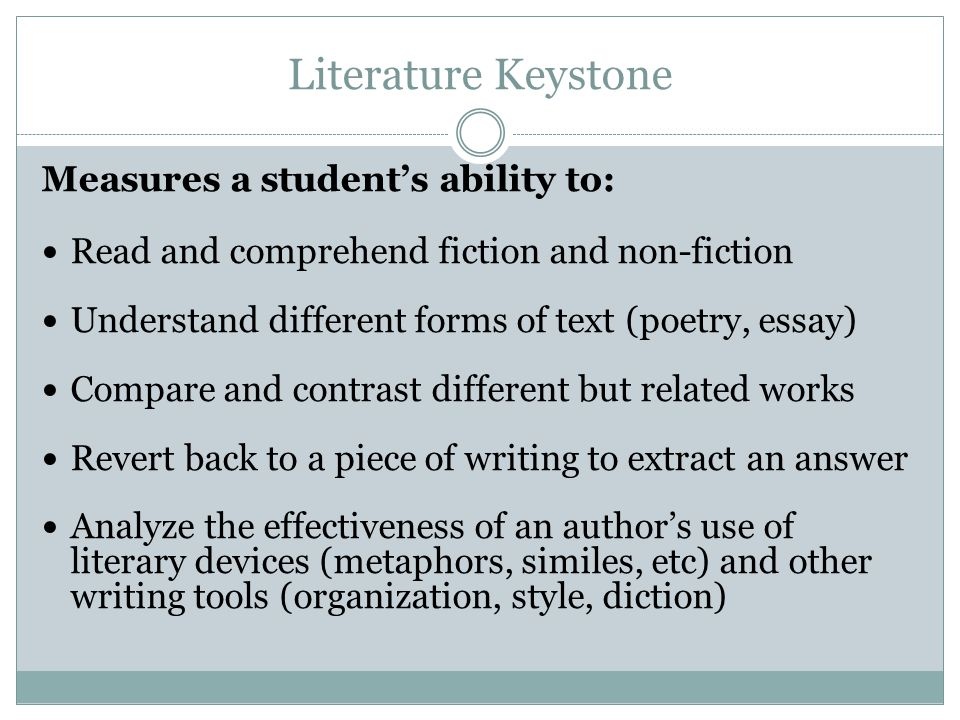 Literature Keystone Measures a students ability to: Read and comprehend fiction and non-fiction Understand different forms of text (poetry, essay) Compare and contrast different but related works Revert back to a piece of writing to extract an answer Analyze the effectiveness of an authors use of literary devices (metaphors, similes, etc) and other writing tools (organization, style, diction)