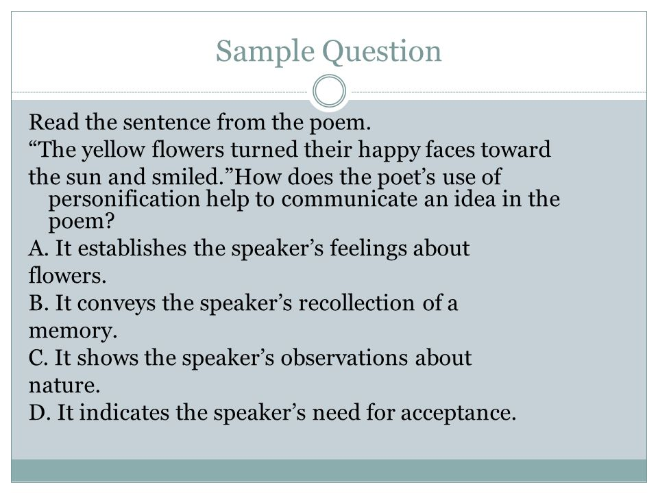 Sample Question Read the sentence from the poem. The yellow flowers turned their happy faces toward the sun and smiled.How does the poets use of perso