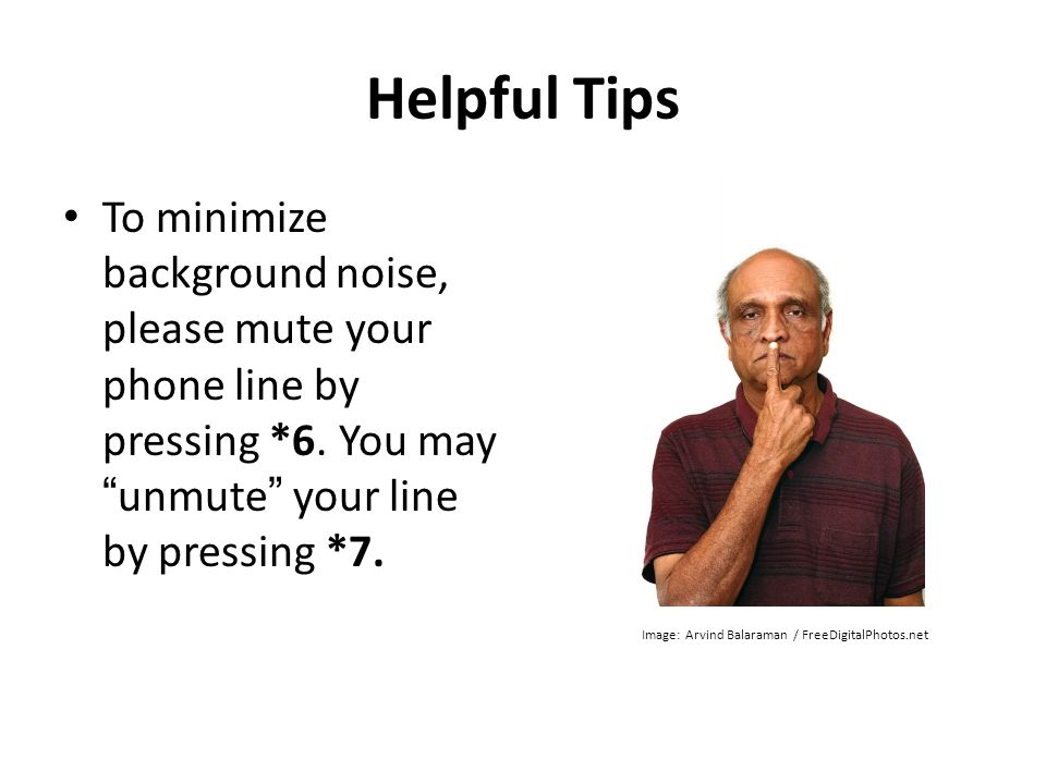 Helpful Tips To minimize background noise, please mute your phone line by pressing *6. You may unmute your line by pressing *7. Image: Arvind Balarama