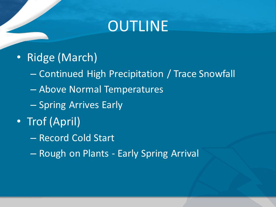 OUTLINE Ridge (March) – Continued High Precipitation / Trace Snowfall – Above Normal Temperatures – Spring Arrives Early Trof (April) – Record Cold Start – Rough on Plants - Early Spring Arrival