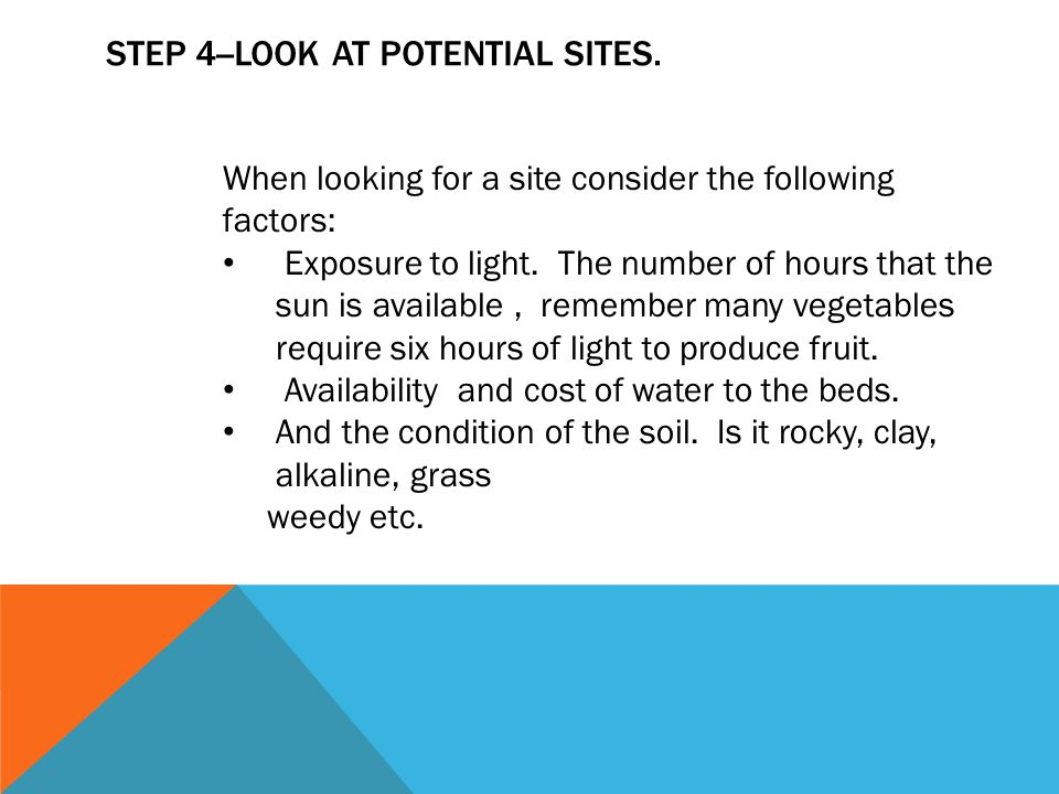 STEP 4--LOOK AT POTENTIAL SITES. When looking for a site consider the following factors: Exposure to light. The number of hours that the sun is availa