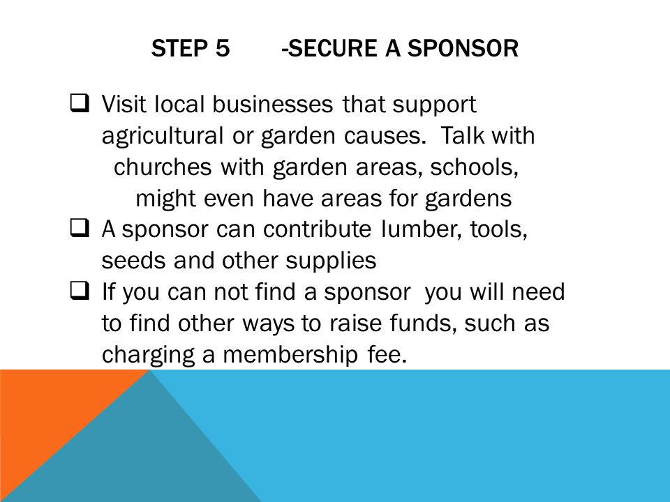 STEP 5 -SECURE A SPONSOR Visit local businesses that support agricultural or garden causes. Talk with churches with garden areas, schools, might even