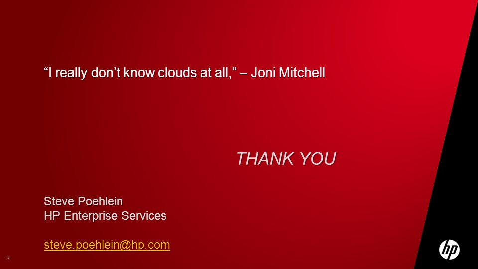 THANK YOU 14 Steve Poehlein HP Enterprise Services steve.poehlein@hp.com I really dont know clouds at all, – Joni Mitchell
