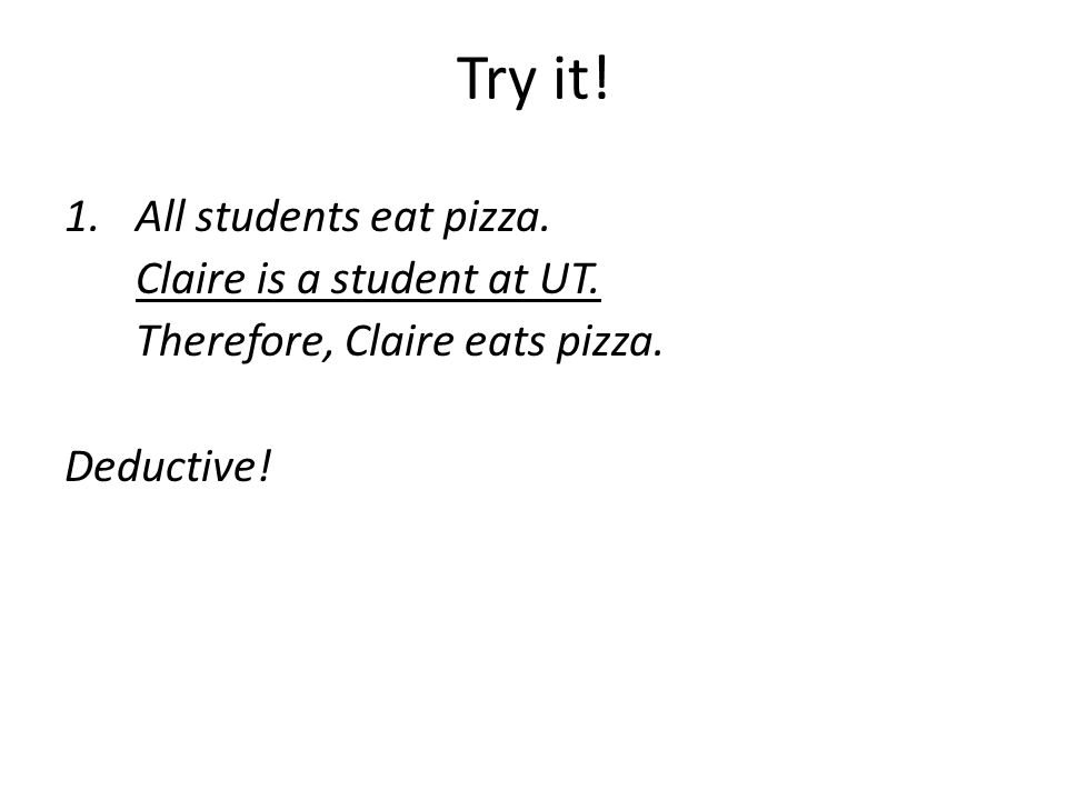 Try it! 1.All students eat pizza. Claire is a student at UT. Therefore, Claire eats pizza. Deductive!