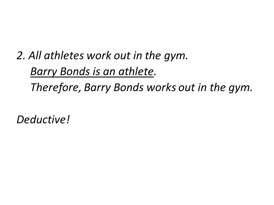 2. All athletes work out in the gym. Barry Bonds is an athlete. Therefore, Barry Bonds works out in the gym. Deductive!