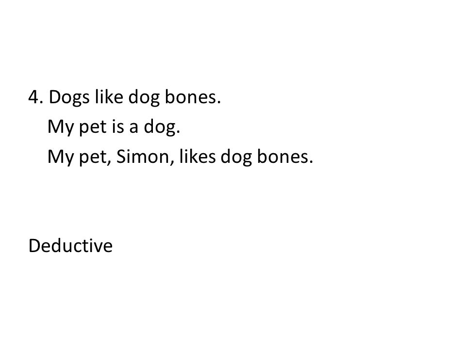 4. Dogs like dog bones. My pet is a dog. My pet, Simon, likes dog bones. Deductive