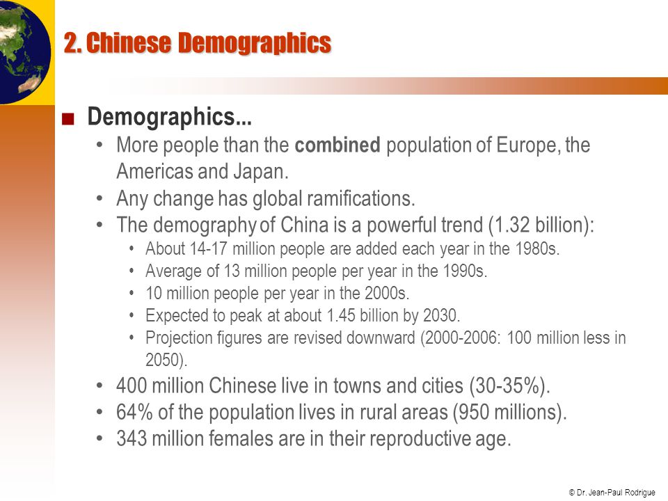 © Dr. Jean-Paul Rodrigue 2. Chinese Demographics Demographics... More people than the combined population of Europe, the Americas and Japan. Any chang