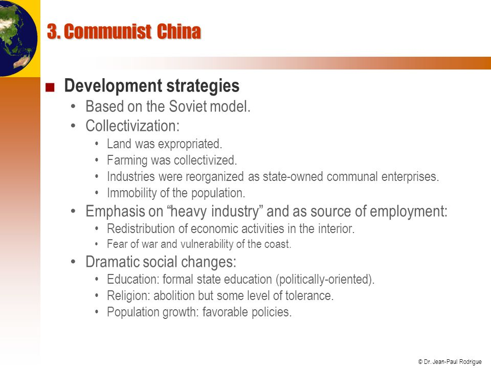 © Dr. Jean-Paul Rodrigue 3. Communist China Development strategies Based on the Soviet model. Collectivization: Land was expropriated. Farming was col