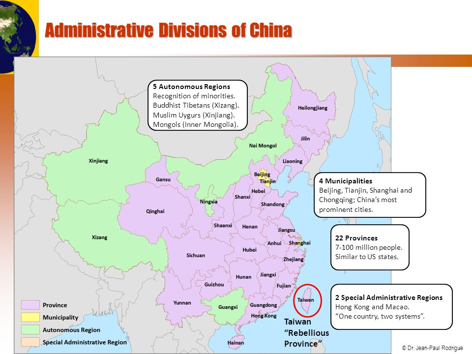© Dr. Jean-Paul Rodrigue Administrative Divisions of China 22 Provinces 7-100 million people. Similar to US states. 5 Autonomous Regions Recognition o