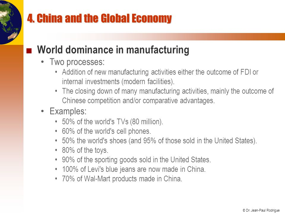 © Dr. Jean-Paul Rodrigue 4. China and the Global Economy World dominance in manufacturing Two processes: Addition of new manufacturing activities eith