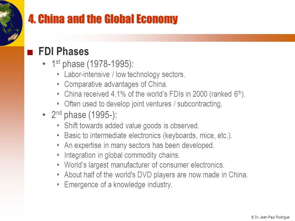 © Dr. Jean-Paul Rodrigue 4. China and the Global Economy FDI Phases 1 st phase (1978-1995): Labor-intensive / low technology sectors. Comparative adva